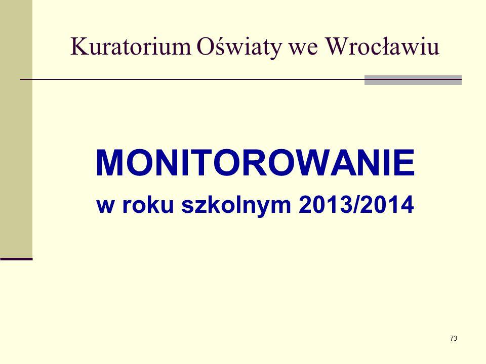 Kuratorium Oświaty we Wrocławiu MONITOROWANIE w roku szkolnym 2013/2014 73