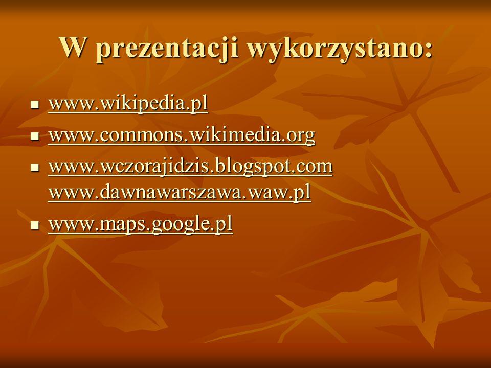 W prezentacji wykorzystano: www.wikipedia.pl www.wikipedia.pl www.wikipedia.pl www.commons.wikimedia.org www.commons.wikimedia.org www.commons.wikimedia.org www.wczorajidzis.blogspot.com www.dawnawarszawa.waw.pl www.wczorajidzis.blogspot.com www.dawnawarszawa.waw.pl www.wczorajidzis.blogspot.com www.dawnawarszawa.waw.pl www.wczorajidzis.blogspot.com www.dawnawarszawa.waw.pl www.maps.google.pl www.maps.google.pl www.maps.google.pl