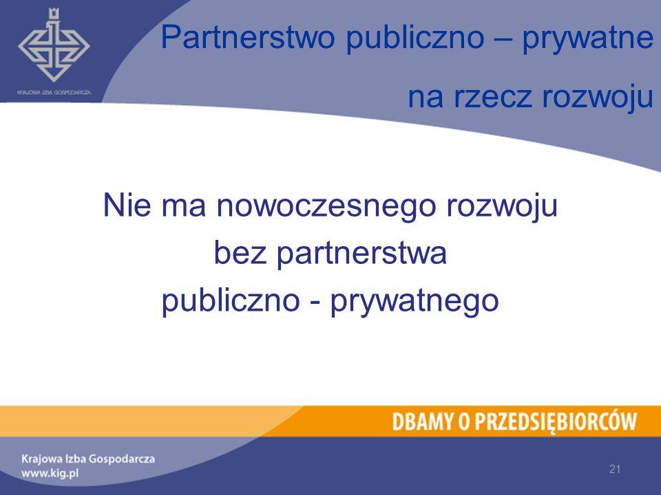 Partnerstwo publiczno – prywatne na rzecz rozwoju 21 Nie ma nowoczesnego rozwoju bez partnerstwa publiczno - prywatnego