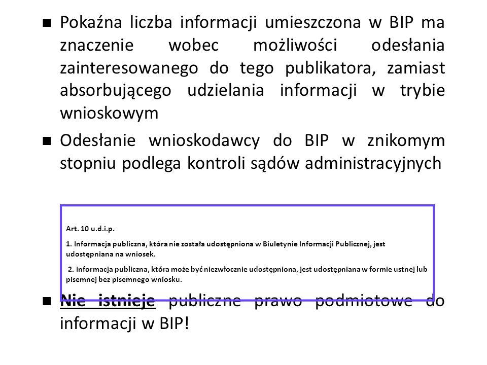 Pokaźna liczba informacji umieszczona w BIP ma znaczenie wobec możliwości odesłania zainteresowanego do tego publikatora, zamiast absorbującego udzielania informacji w trybie wnioskowym Odesłanie wnioskodawcy do BIP w znikomym stopniu podlega kontroli sądów administracyjnych Nie istnieje publiczne prawo podmiotowe do informacji w BIP.