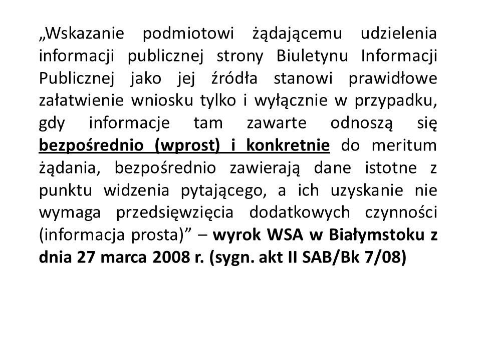 """""""Wskazanie podmiotowi żądającemu udzielenia informacji publicznej strony Biuletynu Informacji Publicznej jako jej źródła stanowi prawidłowe załatwienie wniosku tylko i wyłącznie w przypadku, gdy informacje tam zawarte odnoszą się bezpośrednio (wprost) i konkretnie do meritum żądania, bezpośrednio zawierają dane istotne z punktu widzenia pytającego, a ich uzyskanie nie wymaga przedsięwzięcia dodatkowych czynności (informacja prosta) – wyrok WSA w Białymstoku z dnia 27 marca 2008 r."""