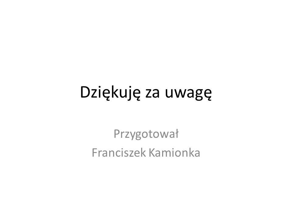 Dziękuję za uwagę Przygotował Franciszek Kamionka