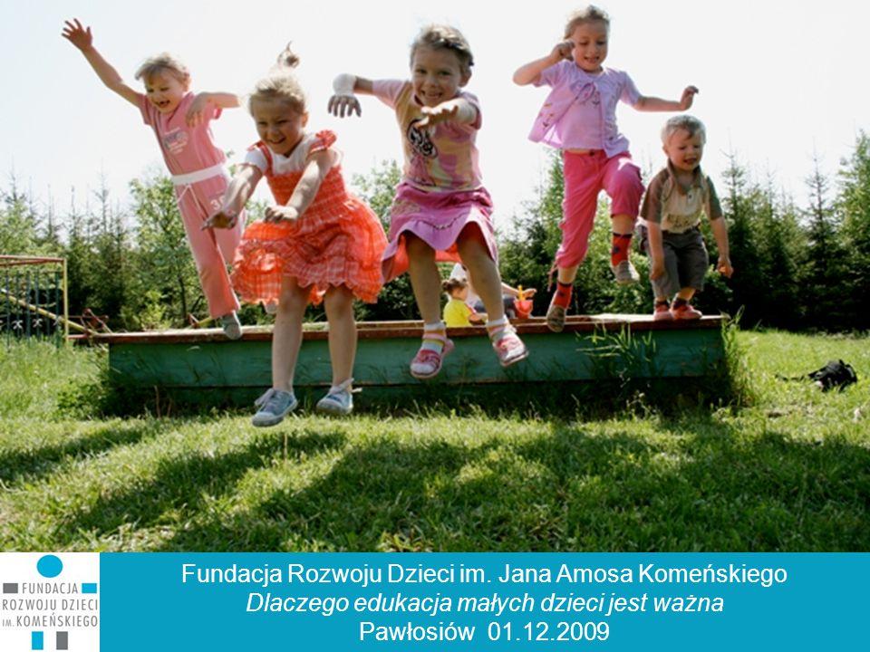 Fundacja Komeńskiego Fundacja Rozwoju Dzieci im. Jana Amosa Komeńskiego Dlaczego edukacja małych dzieci jest ważna Pawłosiów 01.12.2009