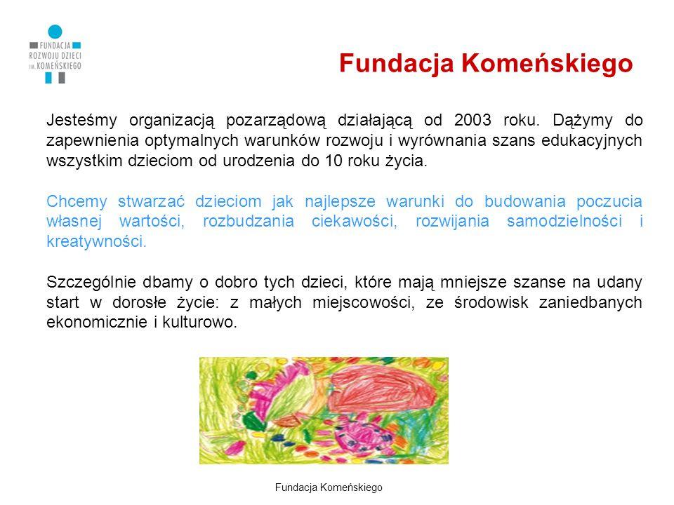 Fundacja Komeńskiego Jesteśmy organizacją pozarządową działającą od 2003 roku. Dążymy do zapewnienia optymalnych warunków rozwoju i wyrównania szans e