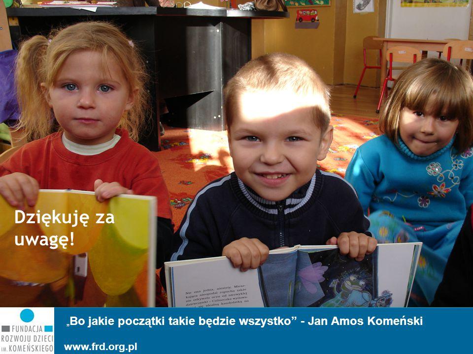 """"""" Bo jakie początki takie będzie wszystko"""" - Jan Amos Komeński www.frd.org.pl Dziękuję za uwagę!"""