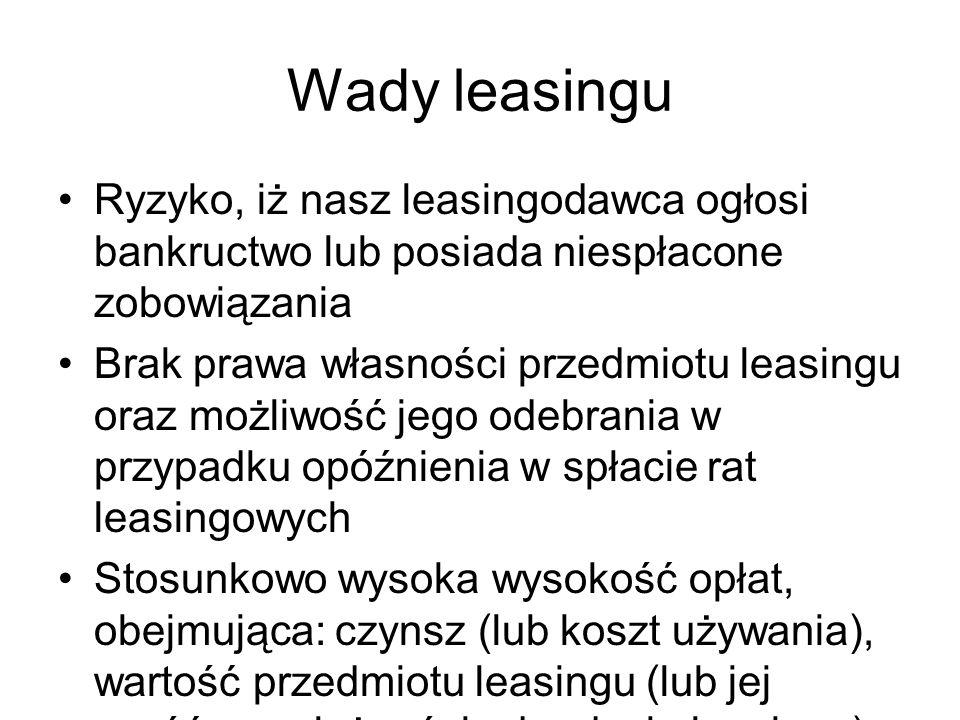 Wady leasingu Ryzyko, iż nasz leasingodawca ogłosi bankructwo lub posiada niespłacone zobowiązania Brak prawa własności przedmiotu leasingu oraz możli