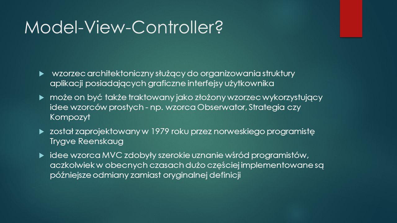 Model-Widok-Kontroler  Model – jest pewną reprezentacją problemu bądź logiki aplikacji  Widok – opisuje, jak wyświetlić pewną część modelu w ramach interfejsu użytkownika.