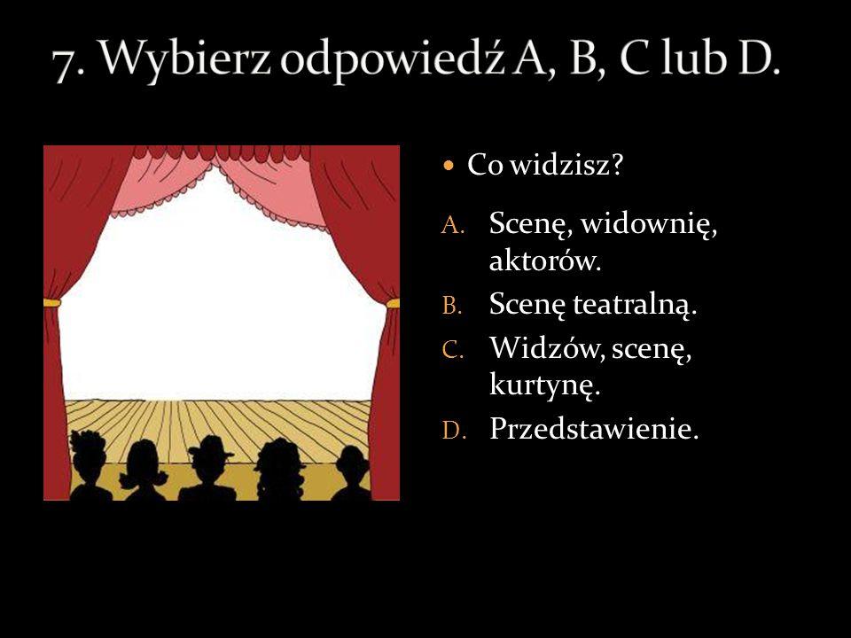 Co widzisz.A. Scenę, widownię, aktorów. B. Scenę teatralną.