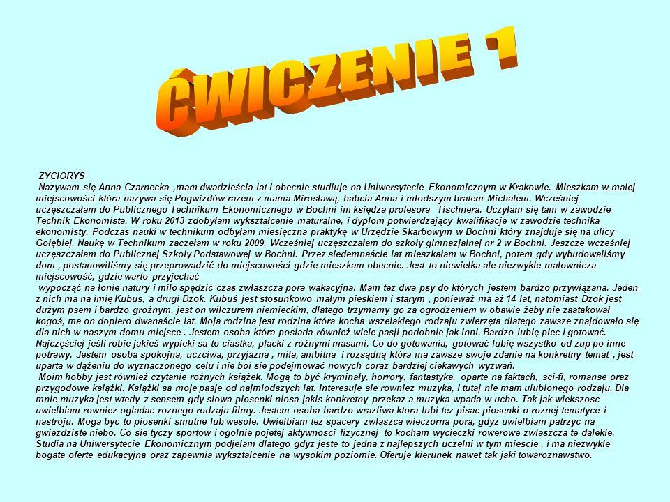 ZYCIORYS Nazywam się Anna Czarnecka,mam dwadzieścia lat i obecnie studiuje na Uniwersytecie Ekonomicznym w Krakowie. Mieszkam w malej miejscowości któ