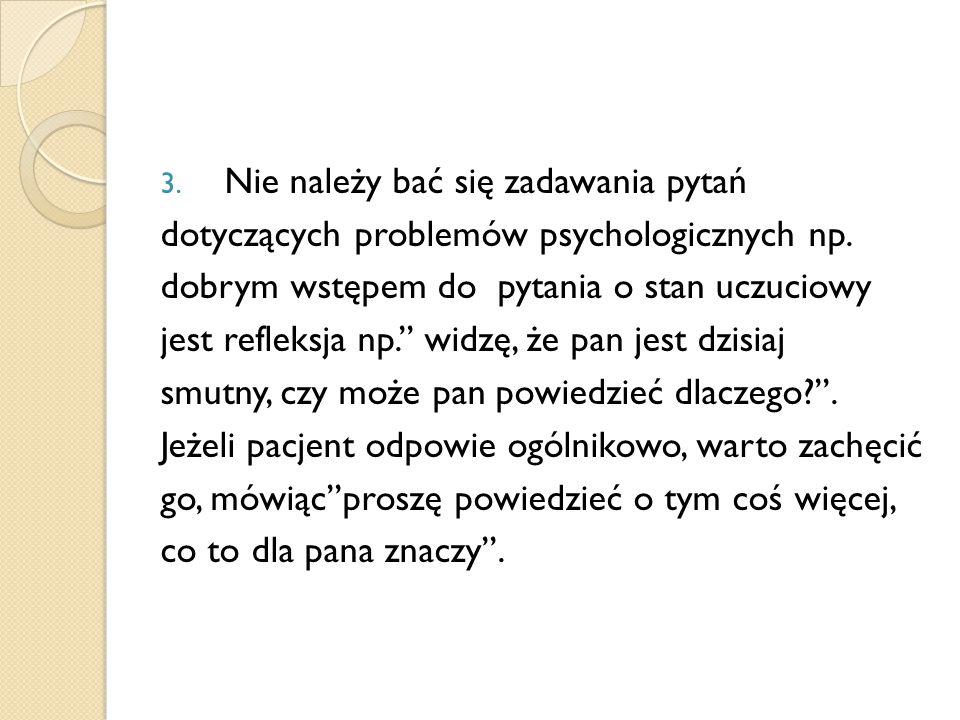 3. Nie należy bać się zadawania pytań dotyczących problemów psychologicznych np. dobrym wstępem do pytania o stan uczuciowy jest refleksja np.'' widzę