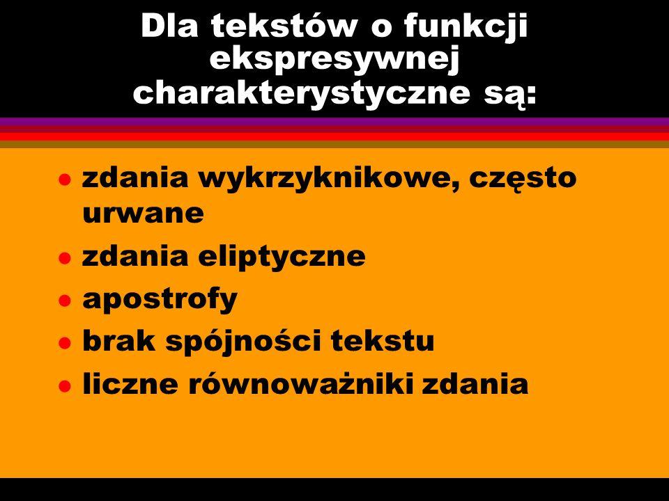 Dla tekstów o funkcji ekspresywnej charakterystyczne są: l zdania wykrzyknikowe, często urwane l zdania eliptyczne l apostrofy l brak spójności tekstu