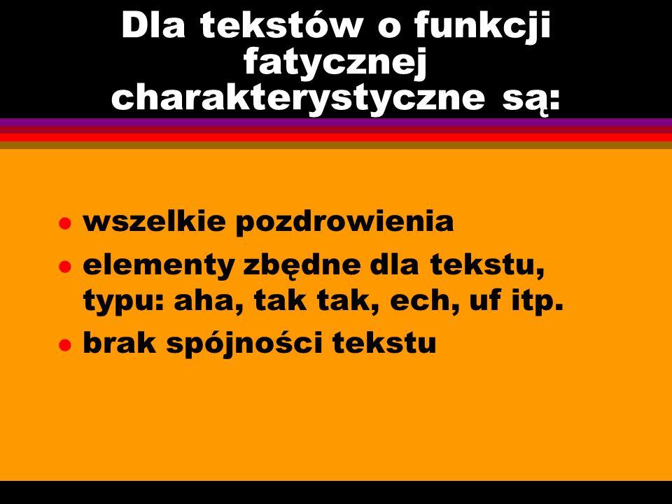 Dla tekstów o funkcji fatycznej charakterystyczne są: l wszelkie pozdrowienia l elementy zbędne dla tekstu, typu: aha, tak tak, ech, uf itp. l brak sp