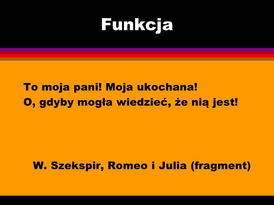 Funkcja To moja pani! Moja ukochana! O, gdyby mogła wiedzieć, że nią jest! W. Szekspir, Romeo i Julia (fragment)