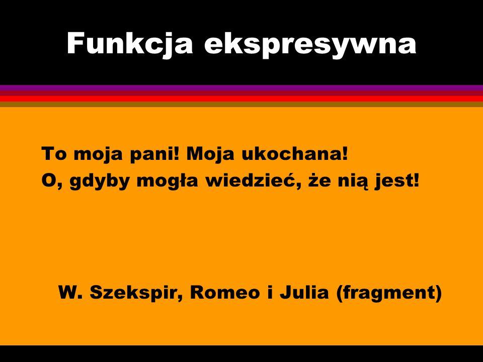 Funkcja ekspresywna To moja pani! Moja ukochana! O, gdyby mogła wiedzieć, że nią jest! W. Szekspir, Romeo i Julia (fragment)