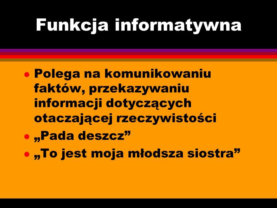 """Funkcja informatywna l Polega na komunikowaniu faktów, przekazywaniu informacji dotyczących otaczającej rzeczywistości l """"Pada deszcz"""" l """"To jest moja"""