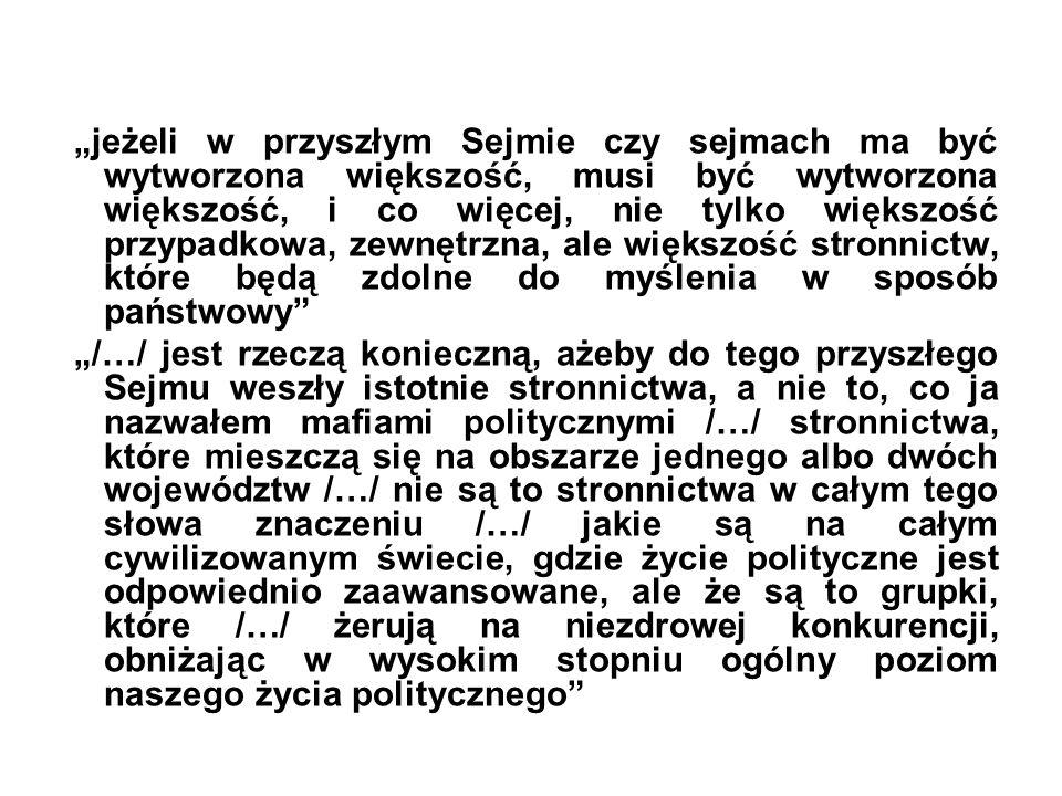 """""""jeżeli w przyszłym Sejmie czy sejmach ma być wytworzona większość, musi być wytworzona większość, i co więcej, nie tylko większość przypadkowa, zewnętrzna, ale większość stronnictw, które będą zdolne do myślenia w sposób państwowy """"/…/ jest rzeczą konieczną, ażeby do tego przyszłego Sejmu weszły istotnie stronnictwa, a nie to, co ja nazwałem mafiami politycznymi /…/ stronnictwa, które mieszczą się na obszarze jednego albo dwóch województw /…/ nie są to stronnictwa w całym tego słowa znaczeniu /…/ jakie są na całym cywilizowanym świecie, gdzie życie polityczne jest odpowiednio zaawansowane, ale że są to grupki, które /…/ żerują na niezdrowej konkurencji, obniżając w wysokim stopniu ogólny poziom naszego życia politycznego"""
