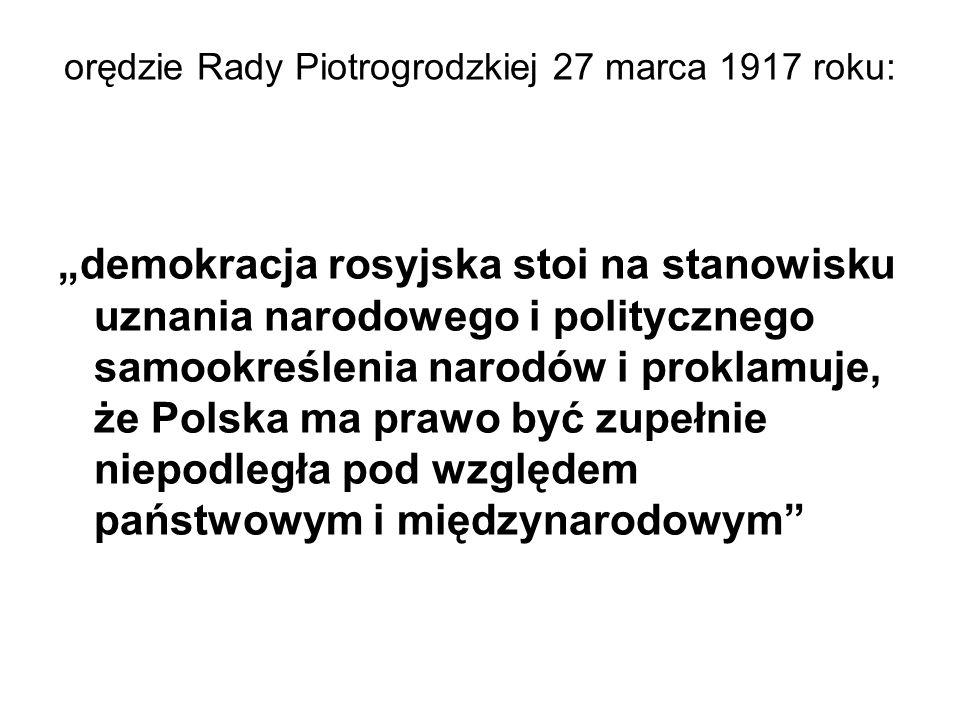 """orędzie Rady Piotrogrodzkiej 27 marca 1917 roku: """"demokracja rosyjska stoi na stanowisku uznania narodowego i politycznego samookreślenia narodów i proklamuje, że Polska ma prawo być zupełnie niepodległa pod względem państwowym i międzynarodowym"""