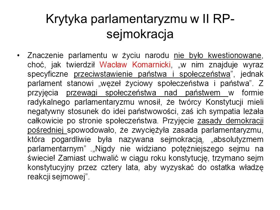 """Krytyka parlamentaryzmu w II RP- sejmokracja Znaczenie parlamentu w życiu narodu nie było kwestionowane, choć, jak twierdził Wacław Komarnicki, """"w nim znajduje wyraz specyficzne przeciwstawienie państwa i społeczeństwa , jednak parlament stanowi """"węzeł życiowy społeczeństwa i państwa ."""