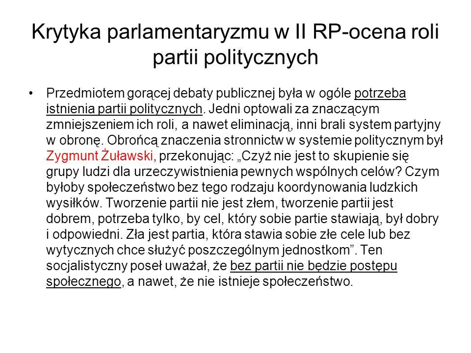 Krytyka parlamentaryzmu w II RP-ocena roli partii politycznych Przedmiotem gorącej debaty publicznej była w ogóle potrzeba istnienia partii politycznych.