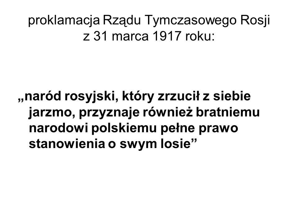 """proklamacja Rządu Tymczasowego Rosji z 31 marca 1917 roku: """"naród rosyjski, który zrzucił z siebie jarzmo, przyznaje również bratniemu narodowi polskiemu pełne prawo stanowienia o swym losie"""