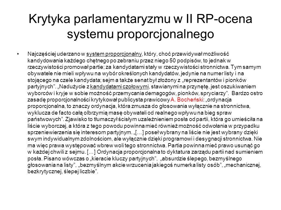 Krytyka parlamentaryzmu w II RP-ocena systemu proporcjonalnego Najczęściej uderzano w system proporcjonalny, który, choć przewidywał możliwość kandydowania każdego chętnego po zebraniu przez niego 50 podpisów, to jednak w rzeczywistości promował partie; za kandydatami stały w rzeczywistości stronnictwa.
