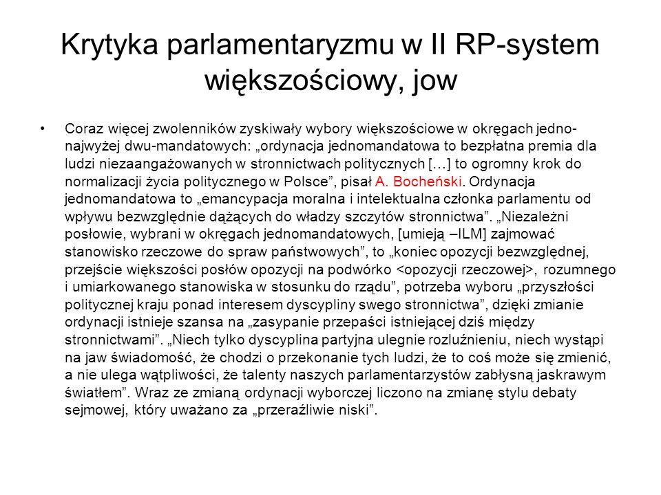 """Krytyka parlamentaryzmu w II RP-system większościowy, jow Coraz więcej zwolenników zyskiwały wybory większościowe w okręgach jedno- najwyżej dwu-mandatowych: """"ordynacja jednomandatowa to bezpłatna premia dla ludzi niezaangażowanych w stronnictwach politycznych […] to ogromny krok do normalizacji życia politycznego w Polsce , pisał A."""