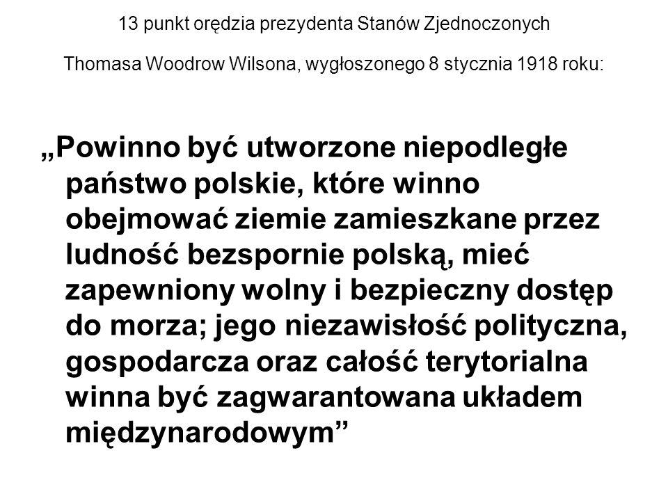 """13 punkt orędzia prezydenta Stanów Zjednoczonych Thomasa Woodrow Wilsona, wygłoszonego 8 stycznia 1918 roku: """"Powinno być utworzone niepodległe państwo polskie, które winno obejmować ziemie zamieszkane przez ludność bezspornie polską, mieć zapewniony wolny i bezpieczny dostęp do morza; jego niezawisłość polityczna, gospodarcza oraz całość terytorialna winna być zagwarantowana układem międzynarodowym"""