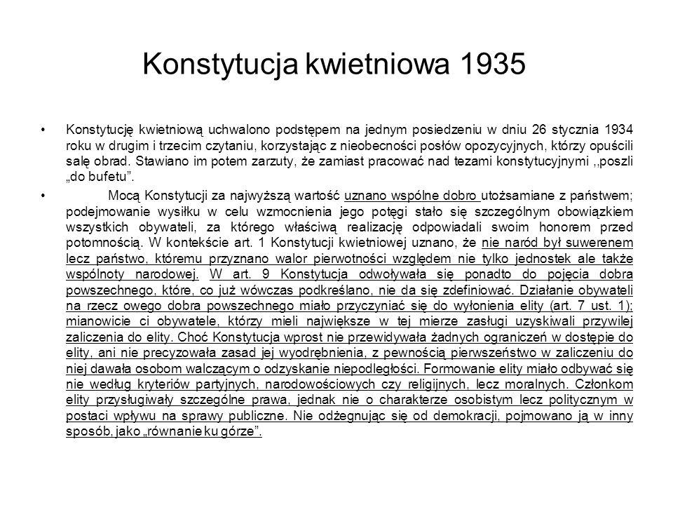 Konstytucja kwietniowa 1935 Konstytucję kwietniową uchwalono podstępem na jednym posiedzeniu w dniu 26 stycznia 1934 roku w drugim i trzecim czytaniu, korzystając z nieobecności posłów opozycyjnych, którzy opuścili salę obrad.