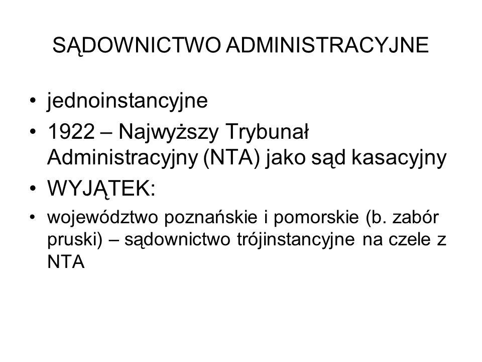 SĄDOWNICTWO ADMINISTRACYJNE jednoinstancyjne 1922 – Najwyższy Trybunał Administracyjny (NTA) jako sąd kasacyjny WYJĄTEK: województwo poznańskie i pomorskie (b.