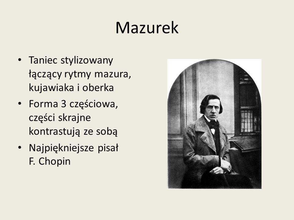 Mazurek Taniec stylizowany łączący rytmy mazura, kujawiaka i oberka Forma 3 częściowa, części skrajne kontrastują ze sobą Najpiękniejsze pisał F. Chop