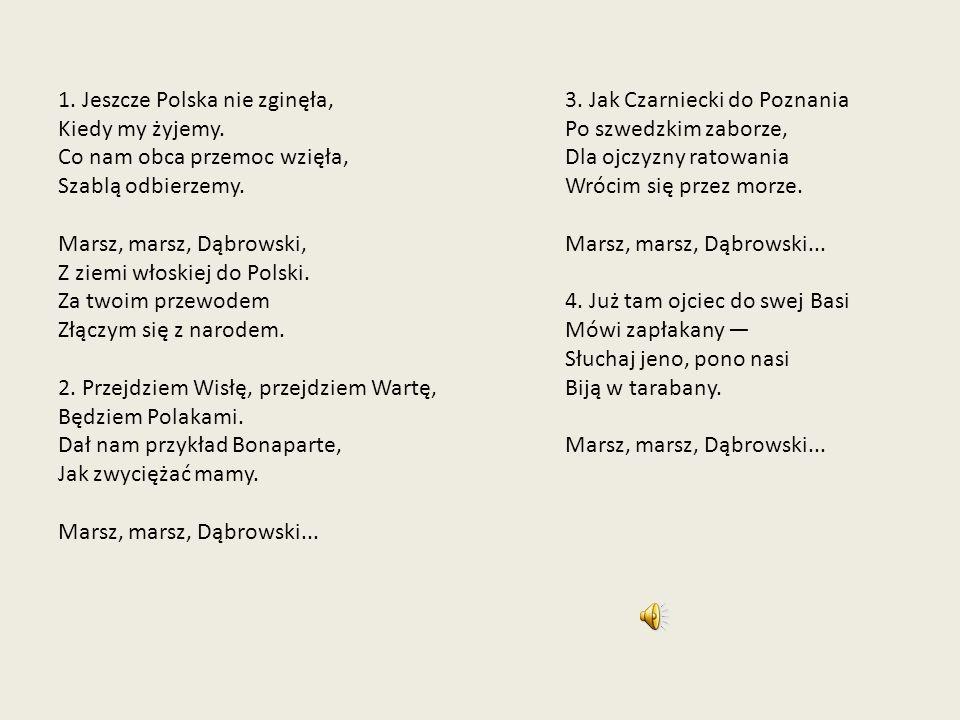 1. Jeszcze Polska nie zginęła, Kiedy my żyjemy. Co nam obca przemoc wzięła, Szablą odbierzemy. Marsz, marsz, Dąbrowski, Z ziemi włoskiej do Polski. Za