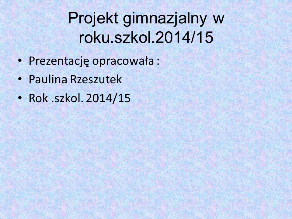 Projekt gimnazjalny w roku.szkol.2014/15 Prezentację opracowała : Paulina Rzeszutek Rok.szkol. 2014/15