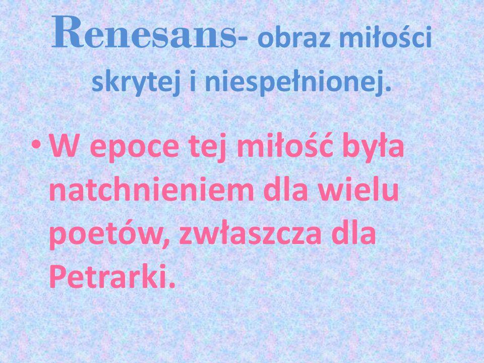 Renesans - obraz miłości skrytej i niespełnionej. W epoce tej miłość była natchnieniem dla wielu poetów, zwłaszcza dla Petrarki.