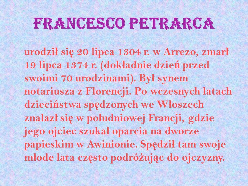 Francesco Petrarca urodzi ł si ę 20 lipca 1304 r. w Arrezo, zmar ł 19 lipca 1374 r. (dok ł adnie dzie ń przed swoimi 70 urodzinami). By ł synem notari