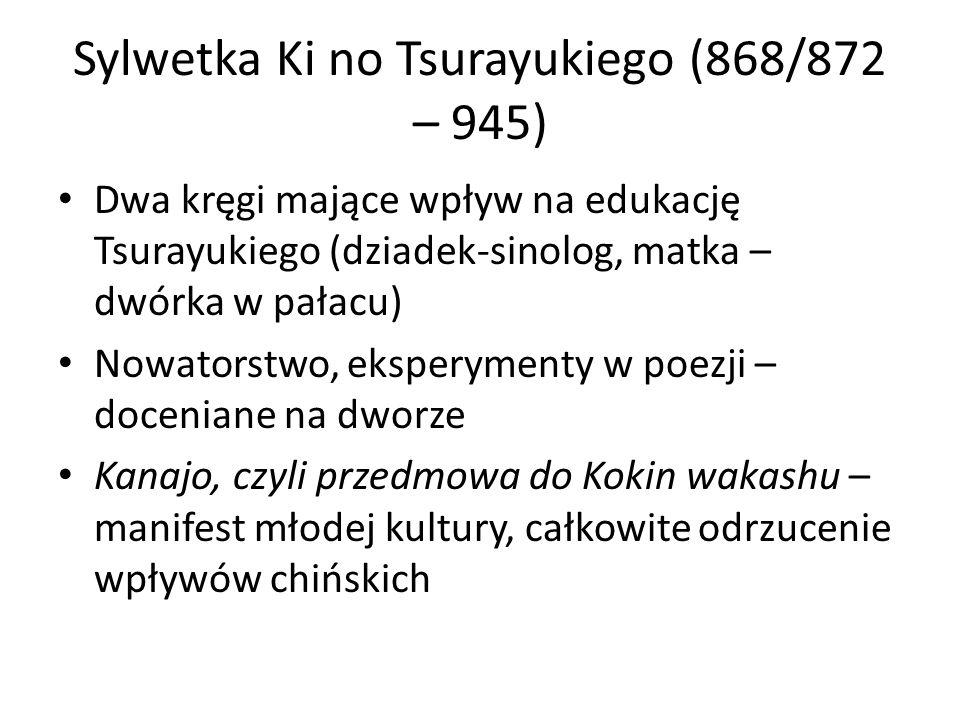 Sylwetka Ki no Tsurayukiego (868/872 – 945) Dwa kręgi mające wpływ na edukację Tsurayukiego (dziadek-sinolog, matka – dwórka w pałacu) Nowatorstwo, eksperymenty w poezji – doceniane na dworze Kanajo, czyli przedmowa do Kokin wakashu – manifest młodej kultury, całkowite odrzucenie wpływów chińskich