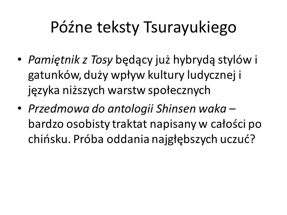 Późne teksty Tsurayukiego Pamiętnik z Tosy będący już hybrydą stylów i gatunków, duży wpływ kultury ludycznej i języka niższych warstw społecznych Przedmowa do antologii Shinsen waka – bardzo osobisty traktat napisany w całości po chińsku.