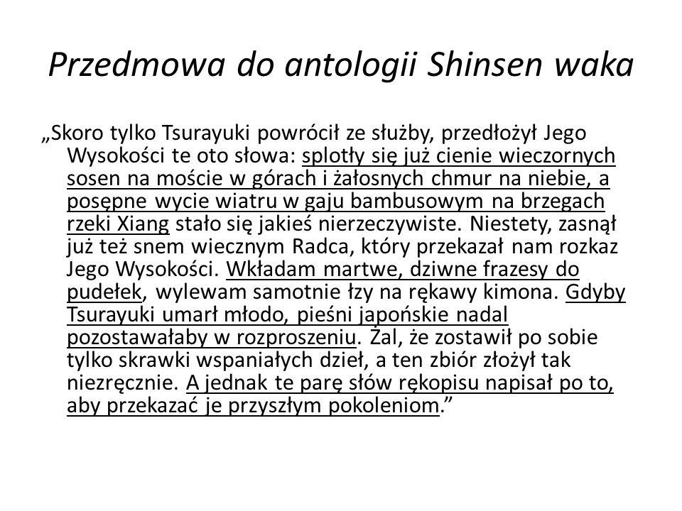 """Przedmowa do antologii Shinsen waka """"Skoro tylko Tsurayuki powrócił ze służby, przedłożył Jego Wysokości te oto słowa: splotły się już cienie wieczornych sosen na moście w górach i żałosnych chmur na niebie, a posępne wycie wiatru w gaju bambusowym na brzegach rzeki Xiang stało się jakieś nierzeczywiste."""
