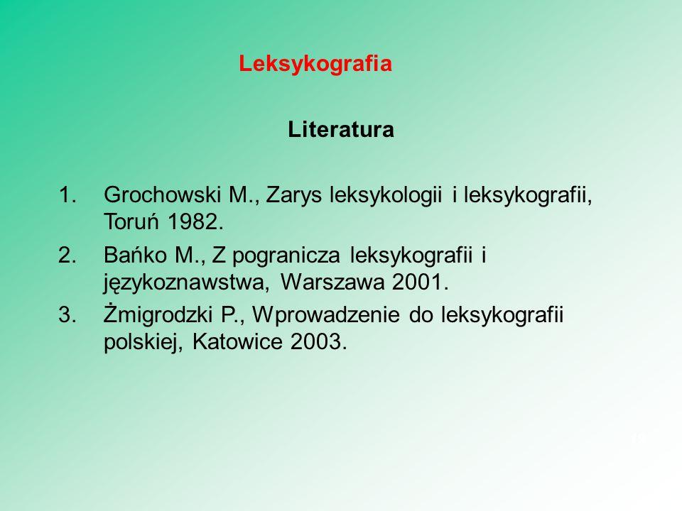 Literatura 1.Grochowski M., Zarys leksykologii i leksykografii, Toruń 1982. 2.Bańko M., Z pogranicza leksykografii i językoznawstwa, Warszawa 2001. 3.