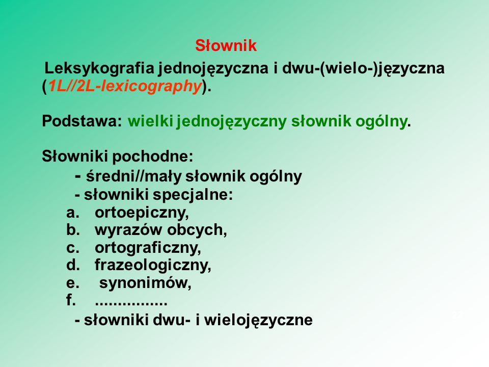 Leksykografia jednojęzyczna i dwu-(wielo-)języczna (1L//2L-lexicography). Podstawa: wielki jednojęzyczny słownik ogólny. Słowniki pochodne: - średni//