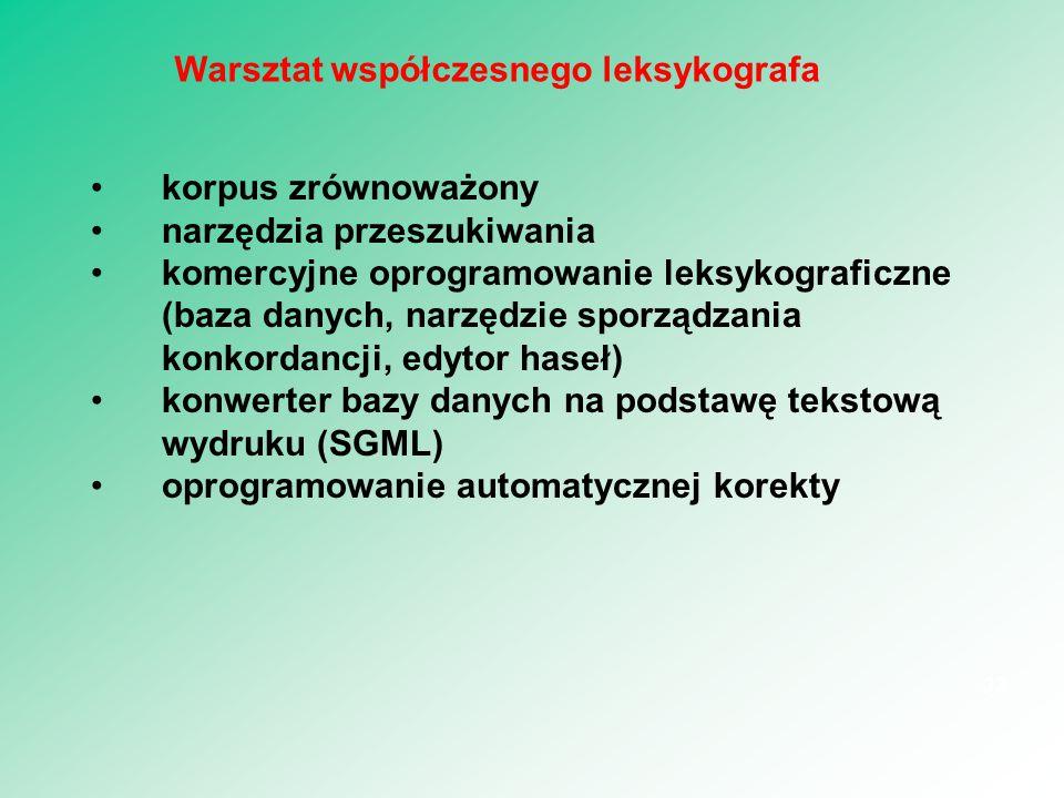 korpus zrównoważony narzędzia przeszukiwania komercyjne oprogramowanie leksykograficzne (baza danych, narzędzie sporządzania konkordancji, edytor haseł) konwerter bazy danych na podstawę tekstową wydruku (SGML) oprogramowanie automatycznej korekty 33 Warsztat współczesnego leksykografa