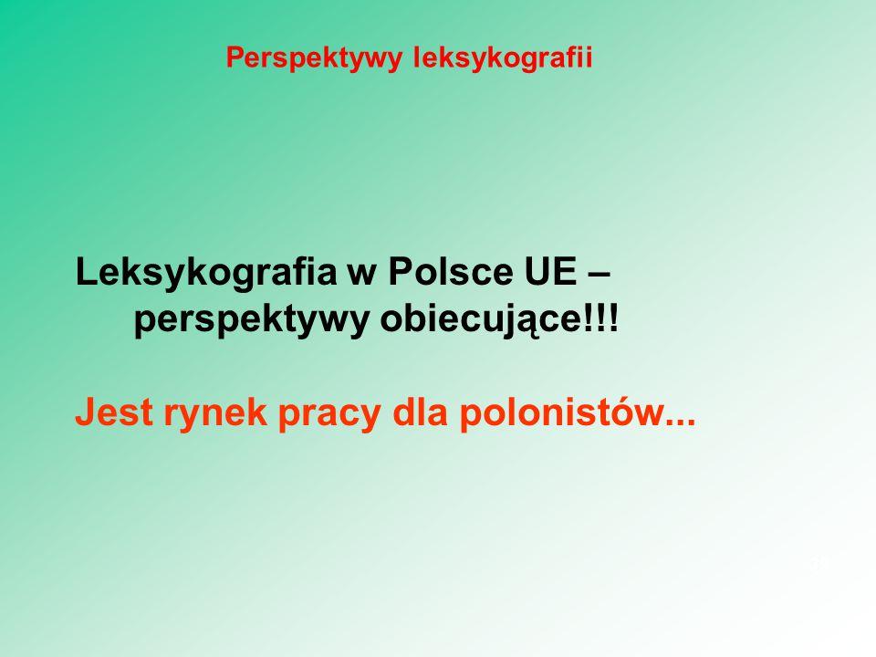 Leksykografia w Polsce UE – perspektywy obiecujące!!! Jest rynek pracy dla polonistów... 39 Perspektywy leksykografii