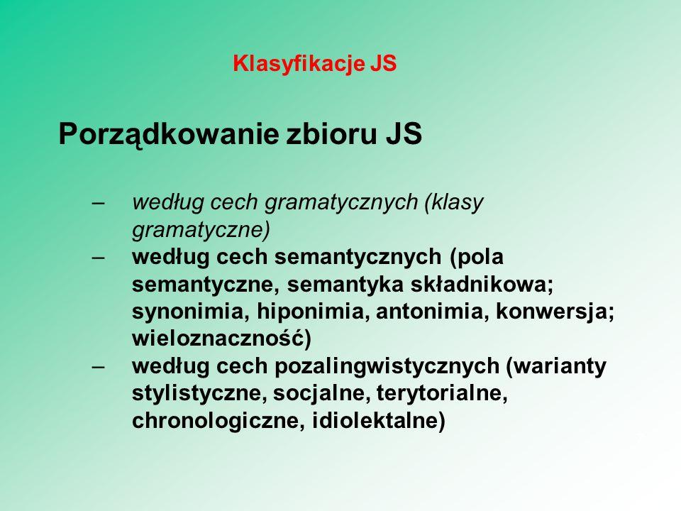 Porządkowanie zbioru JS –według cech gramatycznych (klasy gramatyczne) –według cech semantycznych (pola semantyczne, semantyka składnikowa; synonimia, hiponimia, antonimia, konwersja; wieloznaczność) –według cech pozalingwistycznych (warianty stylistyczne, socjalne, terytorialne, chronologiczne, idiolektalne) 7 Klasyfikacje JS