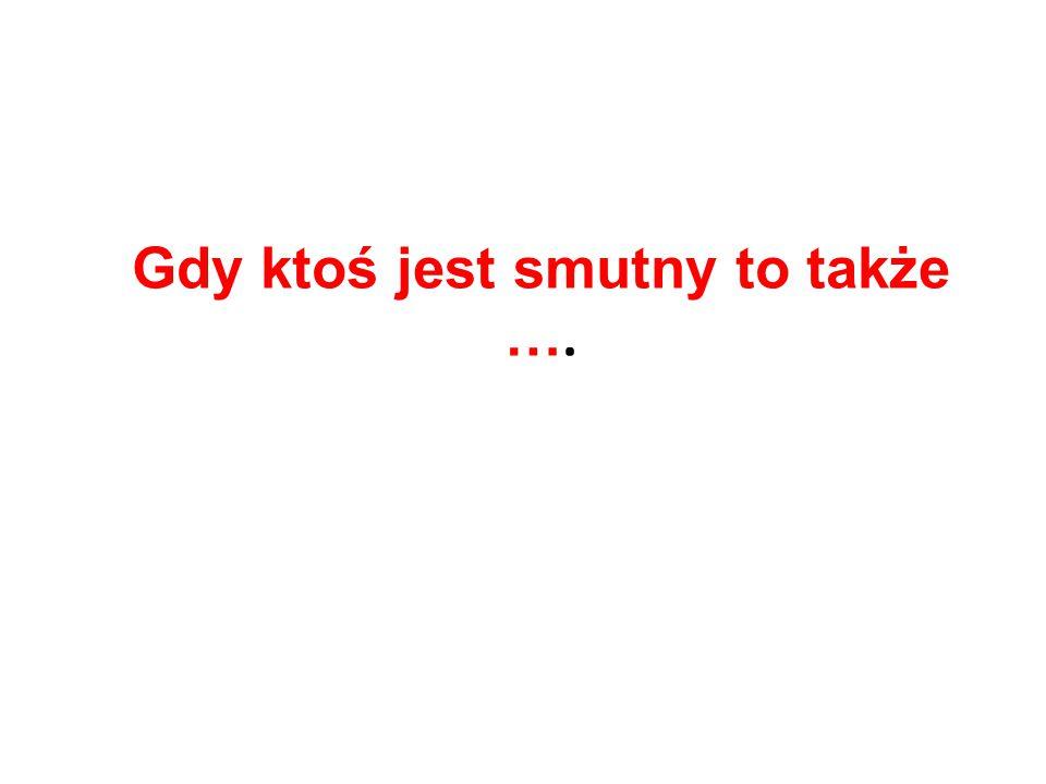 Gdy ktoś jest smutny to także ….