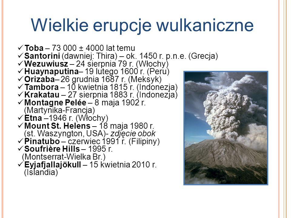 Wielkie erupcje wulkaniczne Toba – 73 000 ± 4000 lat temu Santorini (dawniej: Thira) – ok. 1450 r. p.n.e. (Grecja) Wezuwiusz – 24 sierpnia 79 r. (Włoc