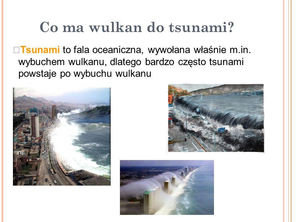 Co ma wulkan do tsunami?  Tsunami to fala oceaniczna, wywołana właśnie m.in. wybuchem wulkanu, dlatego bardzo często tsunami powstaje po wybuchu wulk