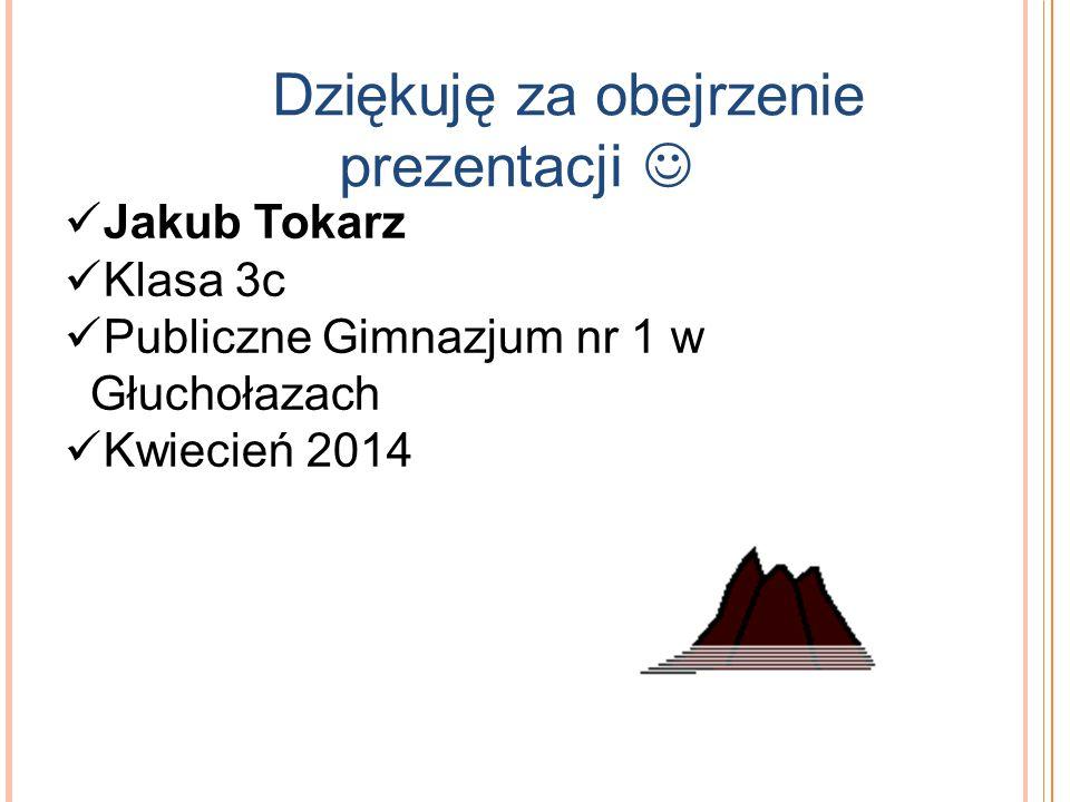 Dziękuję za obejrzenie prezentacji Jakub Tokarz Klasa 3c Publiczne Gimnazjum nr 1 w Głuchołazach Kwiecień 2014