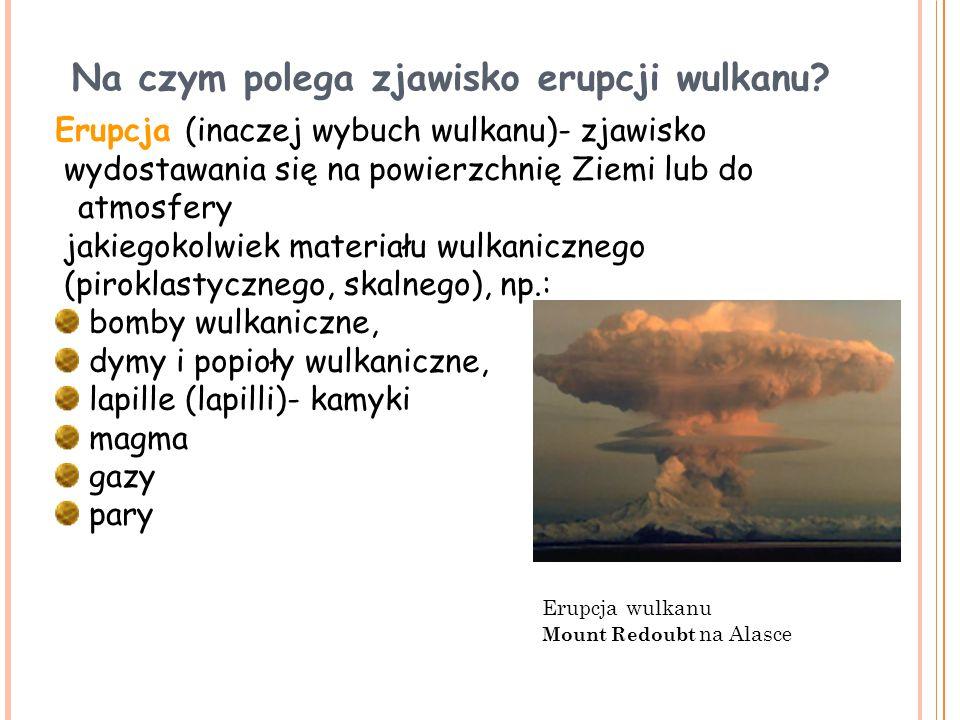 Na czym polega zjawisko erupcji wulkanu? Erupcja (inaczej wybuch wulkanu)- zjawisko wydostawania się na powierzchnię Ziemi lub do atmosfery jakiegokol