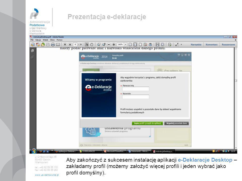 Urząd Skarbowy w Ostrowie Wielkopolskim ul.Chłapowskiego 45 63-400 Ostrów Wielkopolski tel.: +48 62 59 55 100 fax: +48 62 59 55 250 www.us.ostrowwlkp.pl Prezentacja e-deklaracje Jeżeli nie zmienimy domyślnych parametrów instalacji, na ekranie pojawi się strona główna aplikacji e-Deklaracje Desktop, a na pulpicie pojawi się ikona skrótu programu, która umożliwi nam szybkie uruchamianie bezpośrednio z pulpitu komputera/laptopa