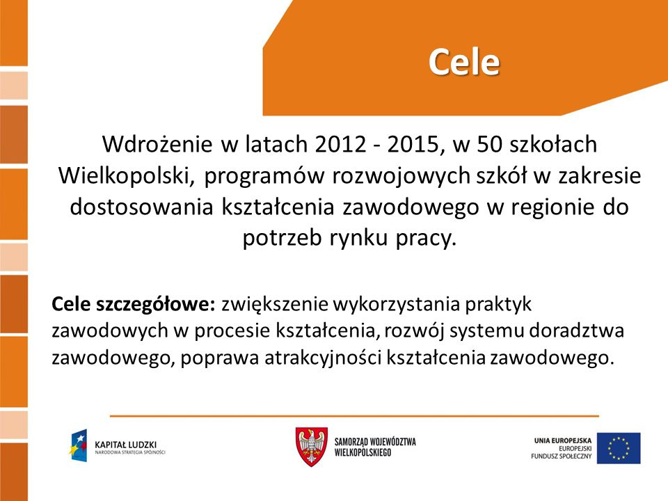 Cele Wdrożenie w latach 2012 - 2015, w 50 szkołach Wielkopolski, programów rozwojowych szkół w zakresie dostosowania kształcenia zawodowego w regionie do potrzeb rynku pracy.