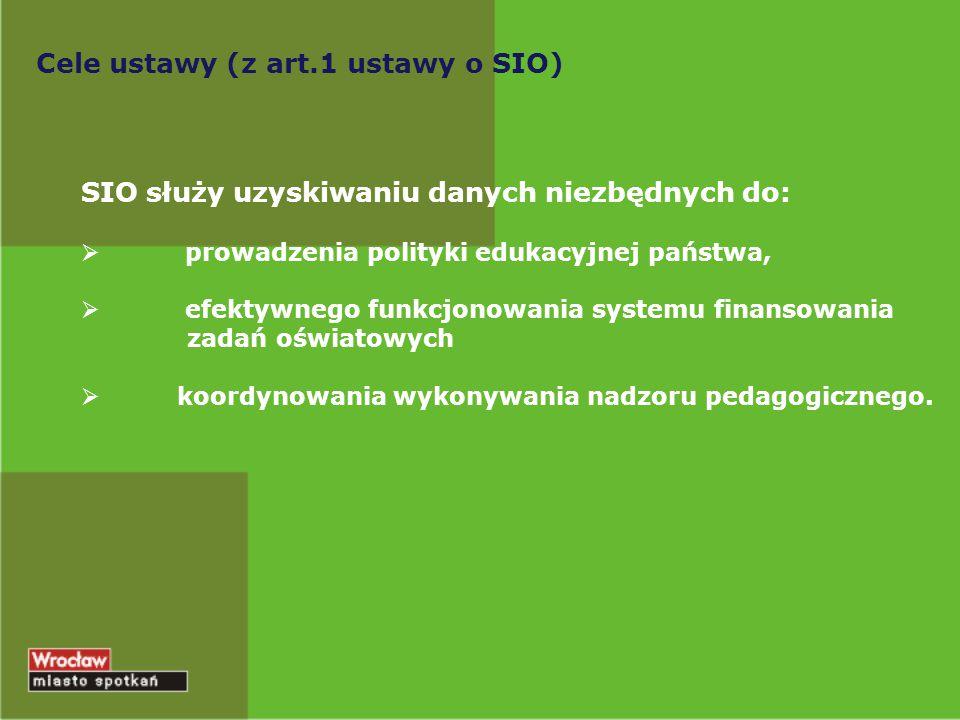 Cele ustawy (z art.1 ustawy o SIO) SIO służy uzyskiwaniu danych niezbędnych do:  prowadzenia polityki edukacyjnej państwa,  efektywnego funkcjonowan